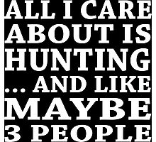 All I Care About Is Hunting... And Like Maybe 3 People - Custom Tshirts Photographic Print