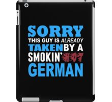 Sorry This Guy Is Already Taken By A Smokin Hot German - Tshirts & Hoodies iPad Case/Skin