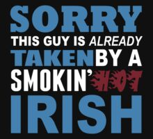Sorry This Guy Is Already Taken By A Smokin Hot Irish - TShirts & Hoodies by funnyshirts2015