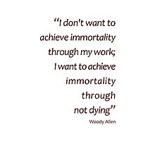 Woody Allen - immortality through not dying (Amazing Sayings) Photographic Print