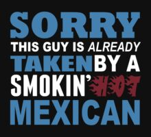 Sorry This Guy Is Already Taken By A Smokin Hot Mexican - TShirts & Hoodies by funnyshirts2015