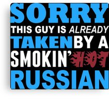 Sorry This Guy Is Already Taken By A Smokin Hot Russian - TShirts & Hoodies Canvas Print