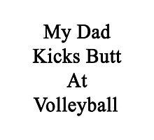 My Dad Kicks Butt At Volleyball  Photographic Print