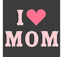 I love MoM Mother's Day Photographic Print