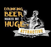 Drinking Beer Makes Me Hugely Attractive- T-Shirts & Hoodies by justarts