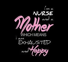 I Am A Nurse And A Mother Which Means I Am Exhausted And Happy- T-Shirts & Hoodies by justarts