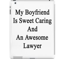 My Boyfriend Is Sweet Caring And An Awesome Lawyer  iPad Case/Skin