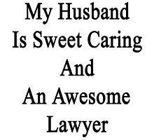 My Husband Is Sweet Caring And An Awesome Lawyer  by supernova23