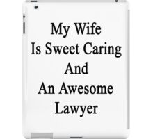 My Wife Is Sweet Caring And An Awesome Lawyer  iPad Case/Skin
