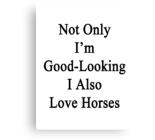 Not Only I'm Good Looking I Also Love Horses  Canvas Print