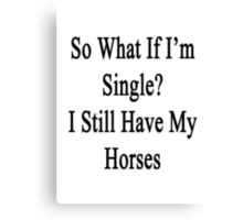 So What If I'm Single? I Still Have My Horses  Canvas Print