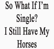 So What If I'm Single? I Still Have My Horses  by supernova23