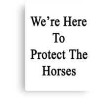 We're Here To Protect The Horses  Canvas Print