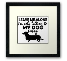 LEAVE ME ALONE I'M ONLY TALKING TO MY DOG TODAY Framed Print
