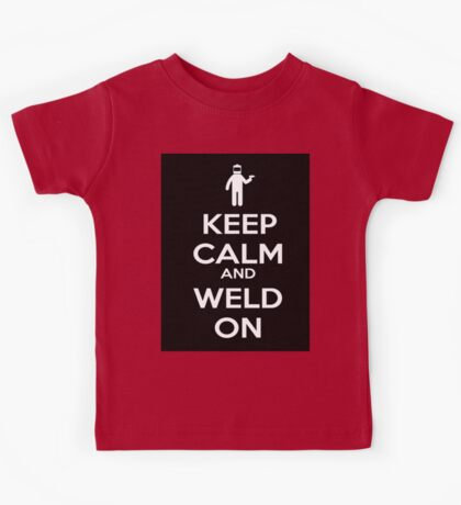Keep Calm and Weld On Shirt, Stickers, Cases, Skins, Mugs, Posters Kids Tee