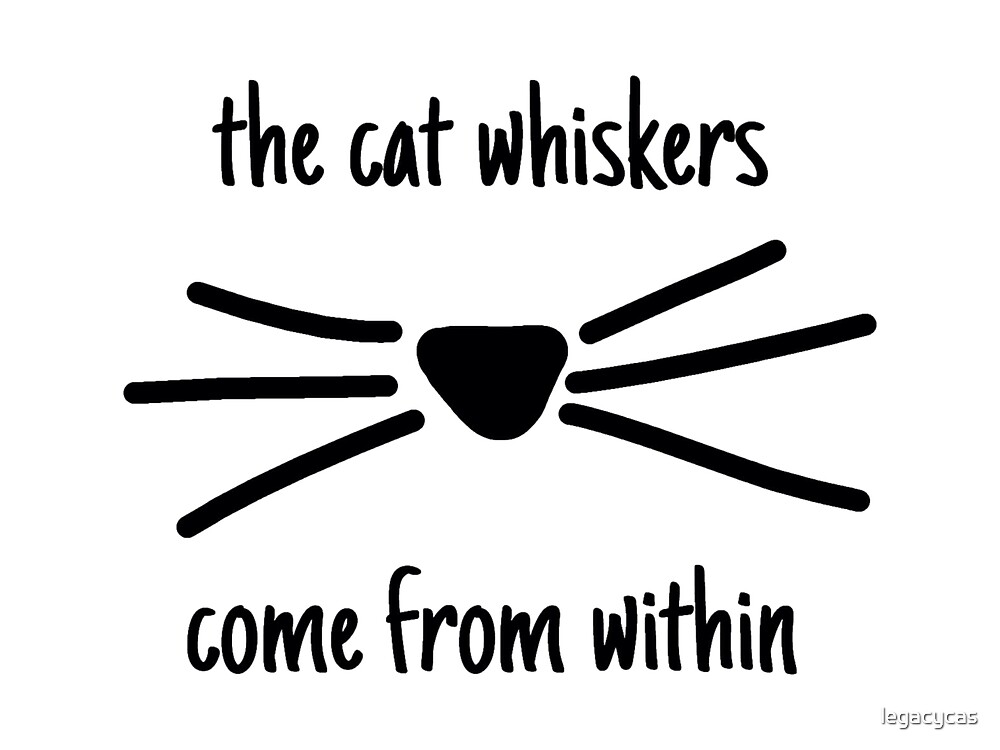 """The cat whiskers come from within """" by legacycas   Redbubble"""