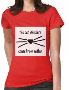 The cat whiskers come from within  Womens Fitted T-Shirt