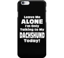 Leave Me Alone I'm Only Talking to My Dachshund Today - T-shirts & Hoodies iPhone Case/Skin