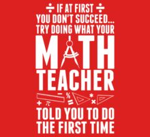 If At First You Don't Success Try Doing What Your Math Teacher Told You To Do The First Time T-Shirt