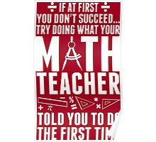 If At First You Don't Success Try Doing What Your Math Teacher Told You To Do The First Time Poster