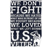 We Don't Fight Because We Hated What Was In Front Of Us We Fought Because We Loved What We Left Behind U.S. Veteran Poster