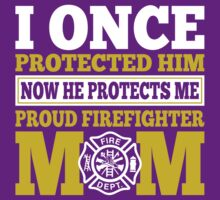 I Once Protected Him Now He Protects Me Proud Firefighter Mom by classydesigns