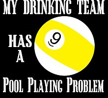 MY DRINKING TEAM HAS A POOL PLAYING PROBLEM by fancytees