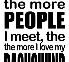 the more PEOPLE I meet,the more I love my DACHSHUND by fancytees