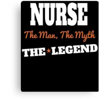 NURSE THE MAN THE MYTH THE LEGEND Canvas Print