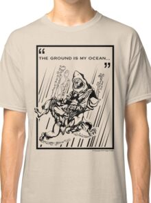 """""""The Ground is My Ocean..."""" Classic T-Shirt"""