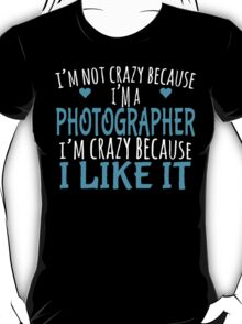 I'm Not Crazy Because I'm A  PHOTOGRAPHER I'm Crazy Because I LIKE IT T-Shirt