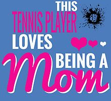 THIS TENNIS PLAYER LOVES BEING A MOM by birthdaytees