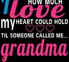 I NEVER KNEW HOW MUCH LOVE MY HEART COULD HOLD TIL SOMEONE CALLED ME GRANDMA by birthdaytees