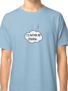 I'd Rather Be Fishing Classic T-Shirt