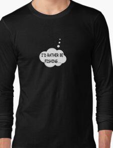 I'd Rather Be Fishing Long Sleeve T-Shirt