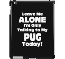 Leave Me Alone I'm Only Talking to My Pug Today - T-shirts & Hoodies iPad Case/Skin