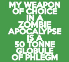 My weapon of choice in a Zombie Apocalypse is a 50 tonne globule of phlegm by onebaretree