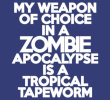 My weapon of choice in a Zombie Apocalypse is a tropical tapeworm by onebaretree