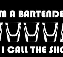 I'M A BARTENDER SO I CALL THE SHOTS by fancytees