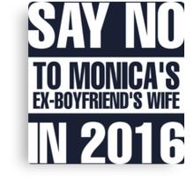 Say No To Monica's Ex-Boyfriend's Wife in 2016 Canvas Print
