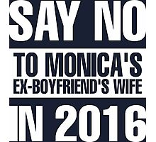 Say No To Monica's Ex-Boyfriend's Wife in 2016 Photographic Print