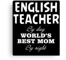 ENGLISH TEACHER BY DAY WORLD'S BEST MOM BY NIGHT Canvas Print
