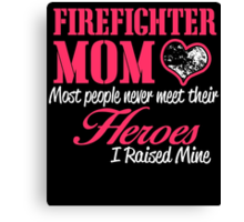 FIREFIGHTER MOM MOST PEOPLE NEVER  MEET THEIR HEROES I RAISED MINE Canvas Print