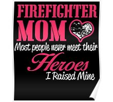 FIREFIGHTER MOM MOST PEOPLE NEVER  MEET THEIR HEROES I RAISED MINE Poster