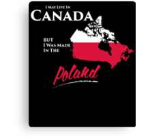 I MAY LIVE IN CANADA BUT I WAS MADE IN THE POLAND Canvas Print