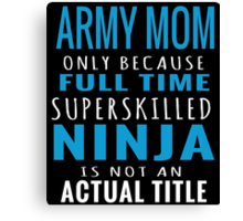 ARMY MOM ONLY BECAUSE FULL TIME SUPERSKILLED NINJA IS NOT AN ACTUAL TITLE Canvas Print