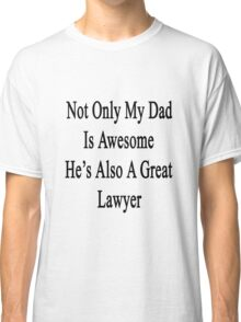 Not Only My Dad Is Awesome He's Also A Great Lawyer  Classic T-Shirt