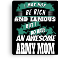 I MAY NOT BE RICH AND FAMOUS BUT I DO HAVE AN AWESOME ARMY MOM Canvas Print