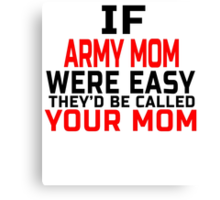 IF ARMY MOM WERE EASY THEY'D BE CALLED YOUR MOM Canvas Print