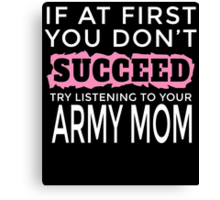 IF AT FIRST YOU DON'T SUCCEED TRY LISTENING TO YOUR ARMY MOM Canvas Print